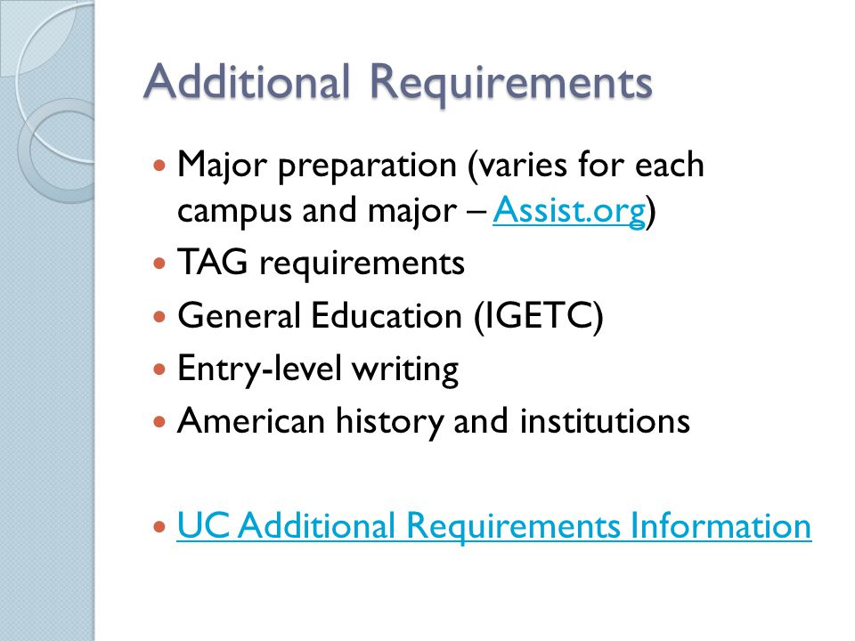 Additional Requirements Major preparation (varies for each campus and major – Assist.org)Assist.org TAG requirements General Education (IGETC) Entry-level writing American history and institutions UC Additional Requirements Information