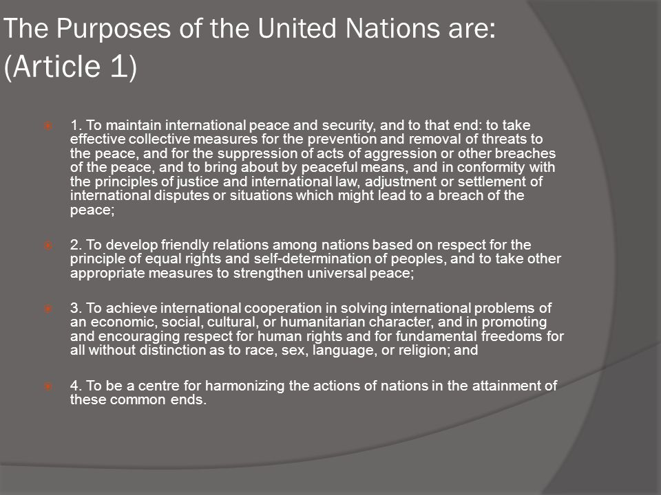 The Purposes of the United Nations are: (Article 1)  1. To maintain international peace and security, and to that end: to take effective collective m