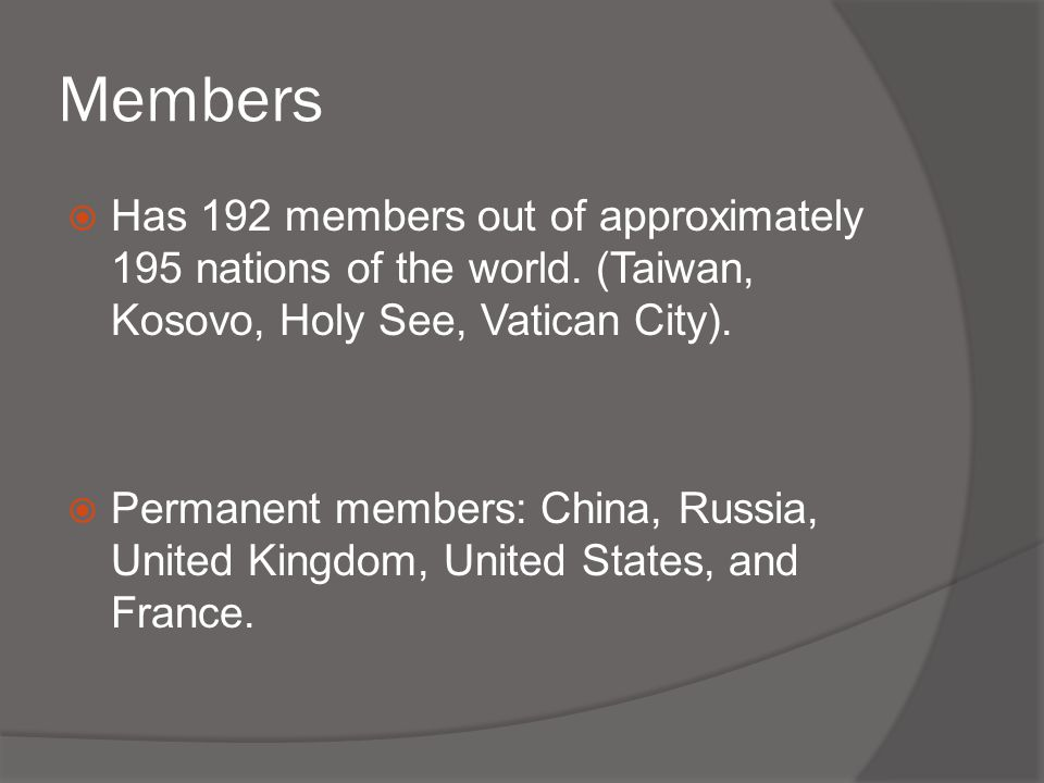 Members  Has 192 members out of approximately 195 nations of the world. (Taiwan, Kosovo, Holy See, Vatican City).  Permanent members: China, Russia,