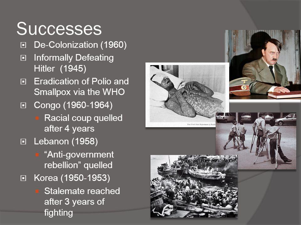 Successes  De-Colonization (1960)  Informally Defeating Hitler (1945)  Eradication of Polio and Smallpox via the WHO  Congo (1960-1964)  Racial c