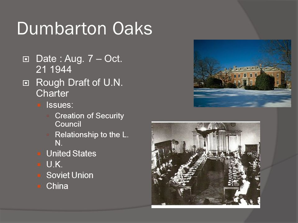 Dumbarton Oaks  Date : Aug. 7 – Oct. 21 1944  Rough Draft of U.N. Charter  Issues:  Creation of Security Council  Relationship to the L. N.  Uni