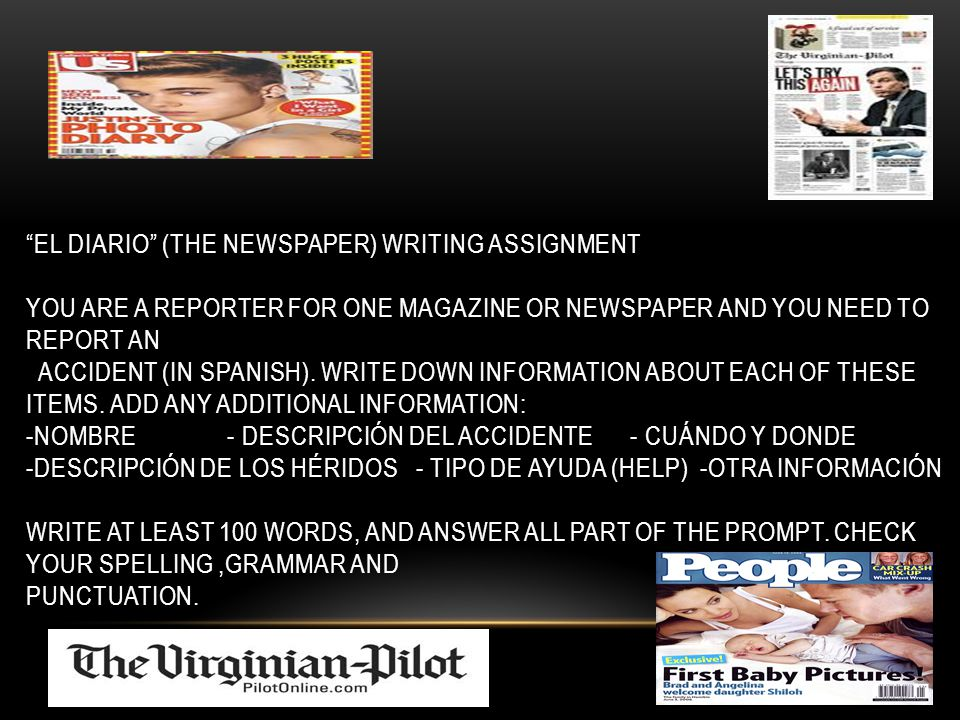 """EL DIARIO"" (THE NEWSPAPER) WRITING ASSIGNMENT YOU ARE A REPORTER FOR ONE MAGAZINE OR NEWSPAPER AND YOU NEED TO REPORT AN ACCIDENT (IN SPANISH). WRITE"