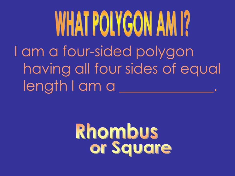 I am a four-sided polygon having all four sides of equal length I am a _____________.