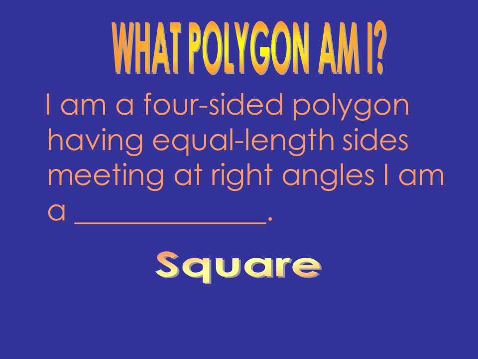 I am a four-sided polygon having equal-length sides meeting at right angles I am a _____________.