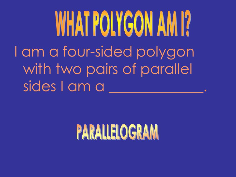 I am a four-sided polygon with two pairs of parallel sides I am a _____________.