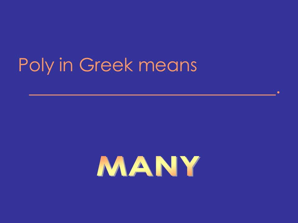 Poly in Greek means ___________________________.
