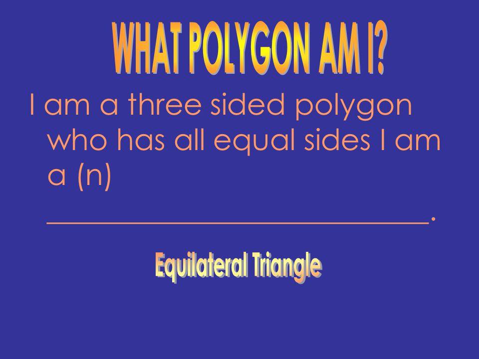 I am a three sided polygon who has all equal sides I am a (n) __________________________.