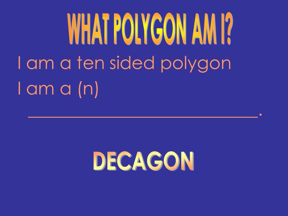 I am a ten sided polygon I am a (n) __________________________.