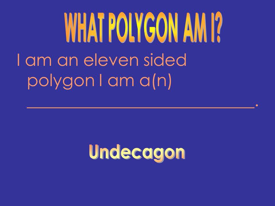 I am an eleven sided polygon I am a(n) ___________________________.