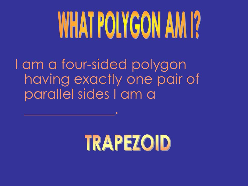 I am a four-sided polygon having exactly one pair of parallel sides I am a _____________.
