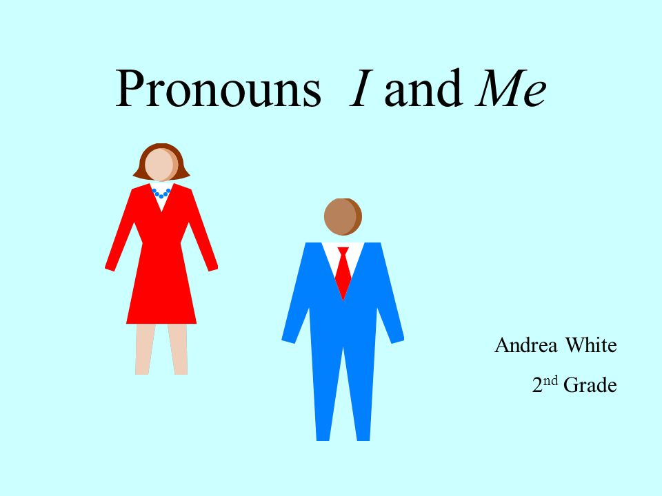 Pronouns take the place of nouns.Use the pronouns I and Me to tell about yourself.