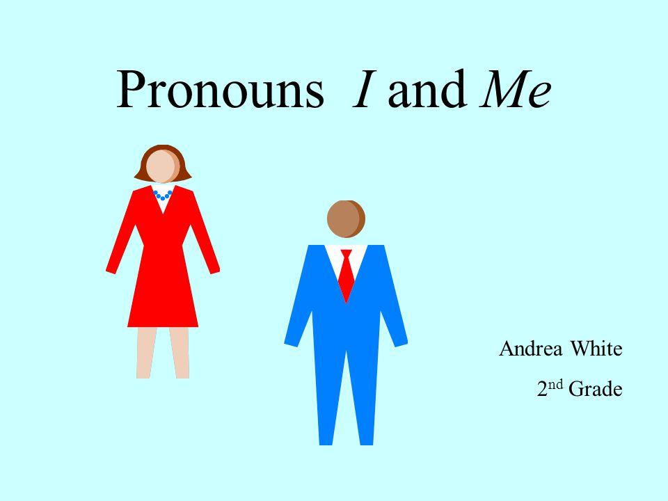 Pronouns I and Me Andrea White 2 nd Grade