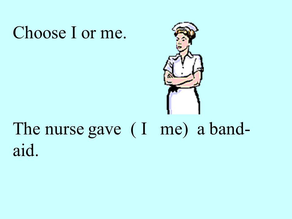 Choose I or me. The nurse gave ( I me) a band- aid.