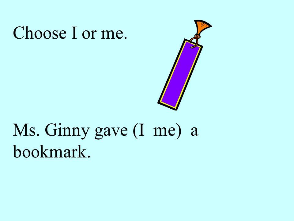 Choose I or me. Ms. Ginny gave (I me) a bookmark.