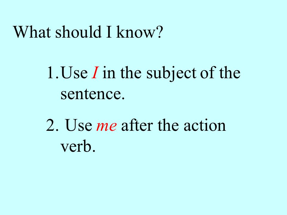 What should I know 1.Use I in the subject of the sentence. 2. Use me after the action verb.