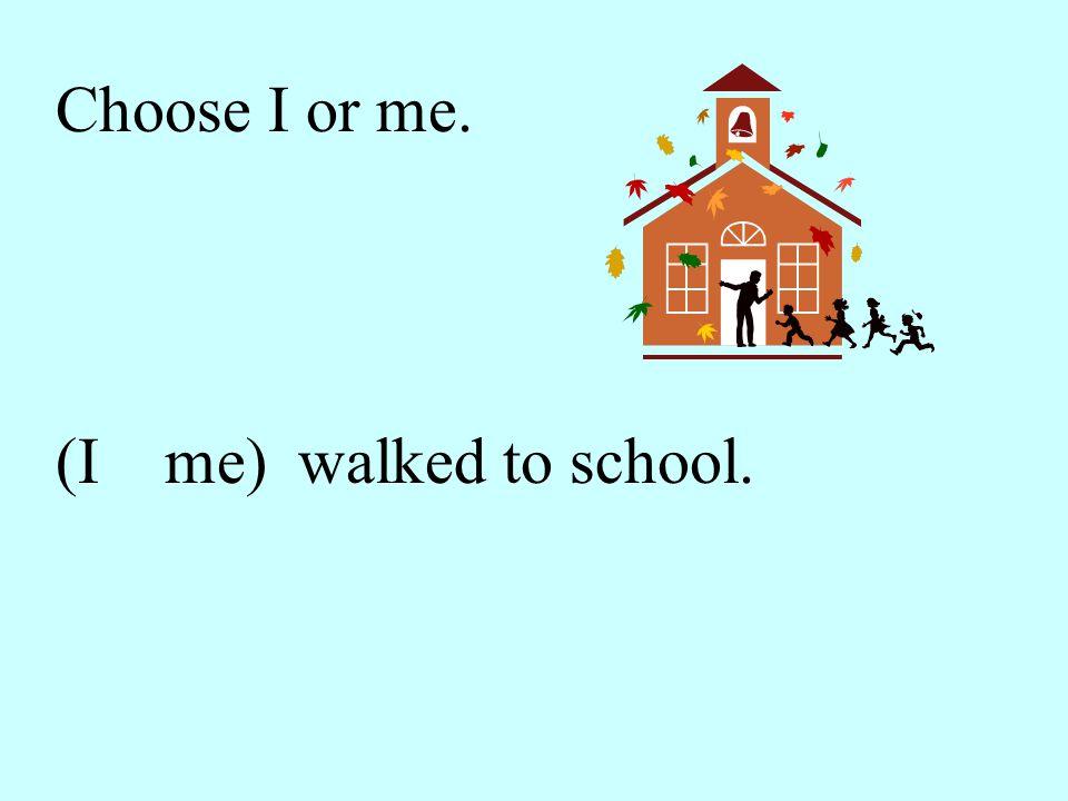 I walked to school.