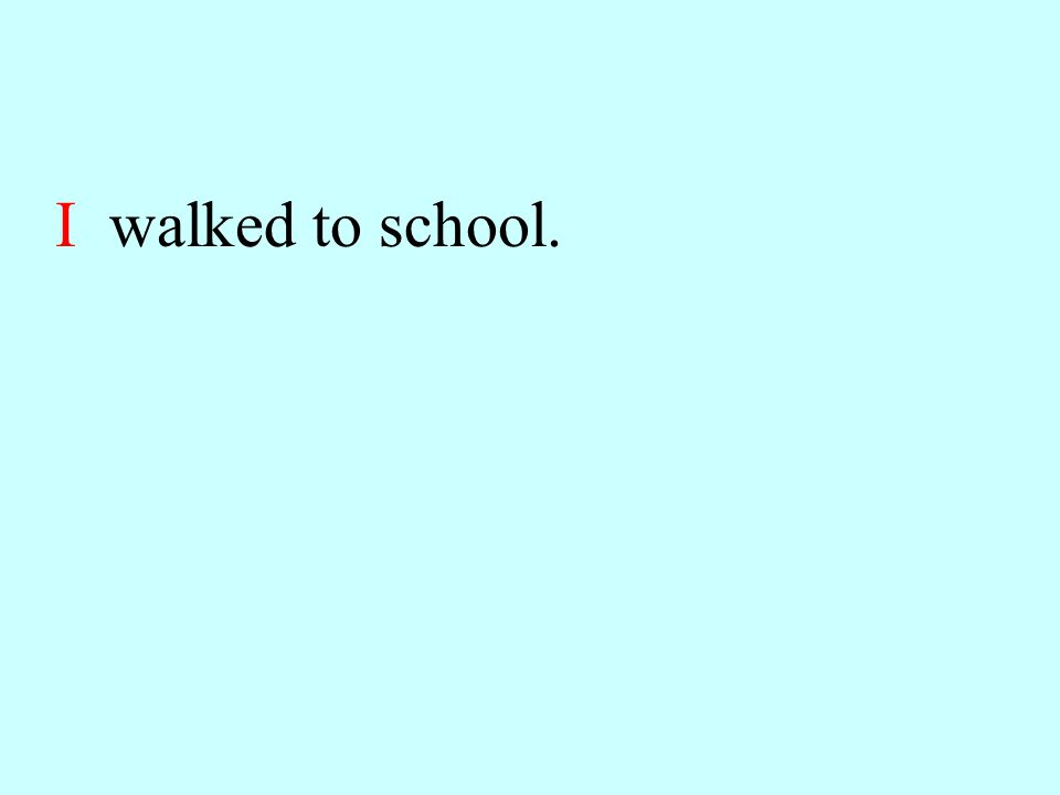 I walked to school.