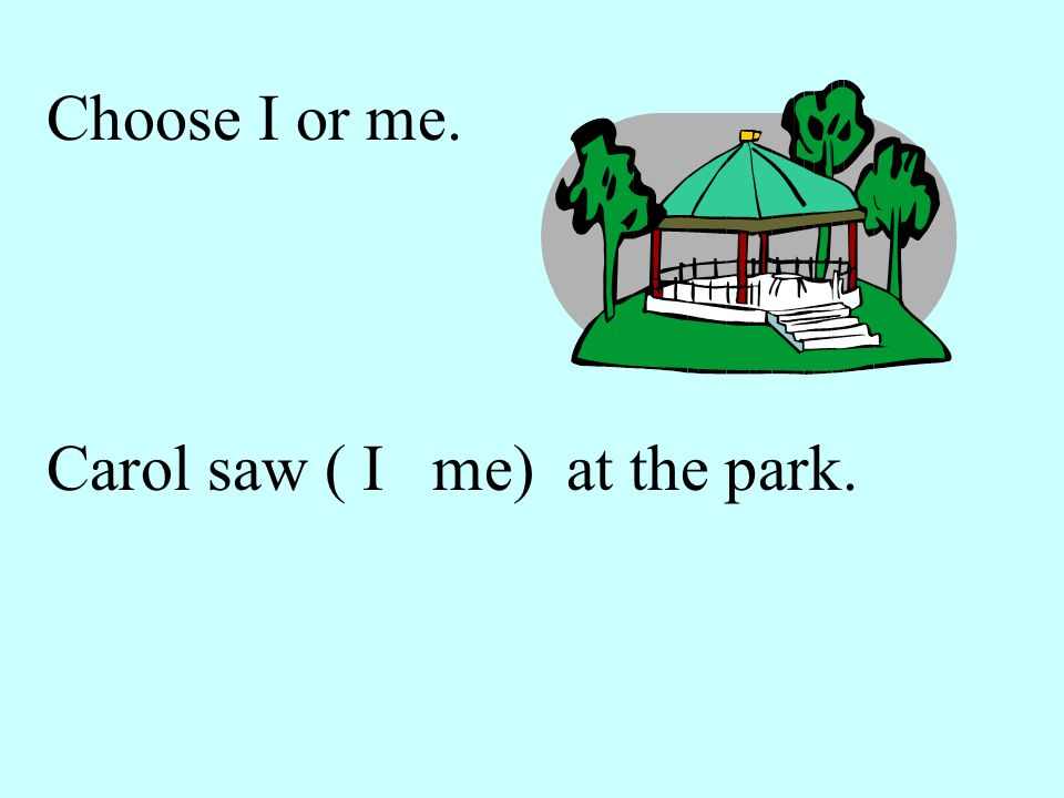 Choose I or me. Carol saw ( I me) at the park.