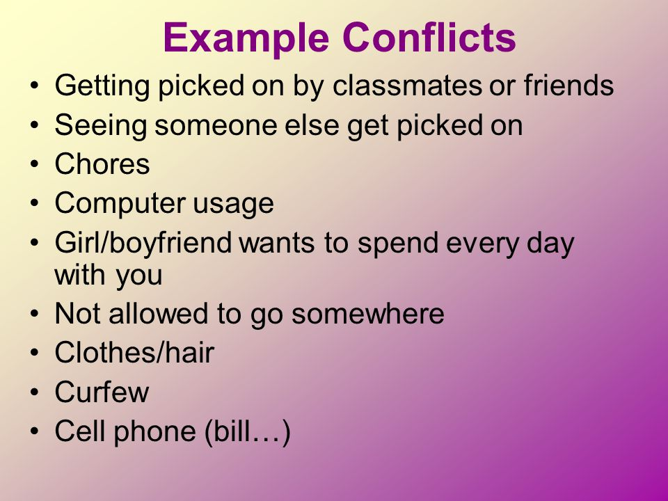 Example Conflicts Getting picked on by classmates or friends Seeing someone else get picked on Chores Computer usage Girl/boyfriend wants to spend eve