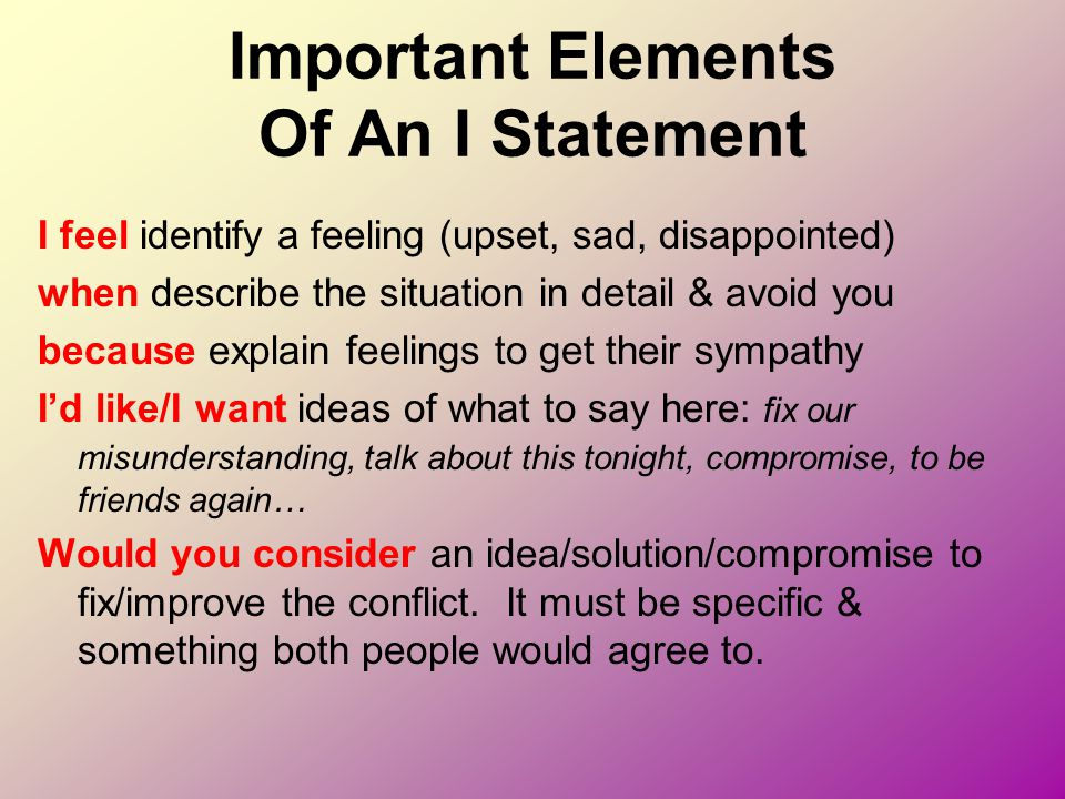 Important Elements Of An I Statement I feel identify a feeling (upset, sad, disappointed) when describe the situation in detail & avoid you because ex