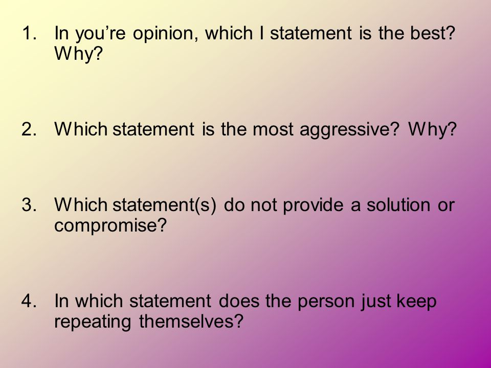 1.In you're opinion, which I statement is the best? Why? 2.Which statement is the most aggressive? Why? 3.Which statement(s) do not provide a solution
