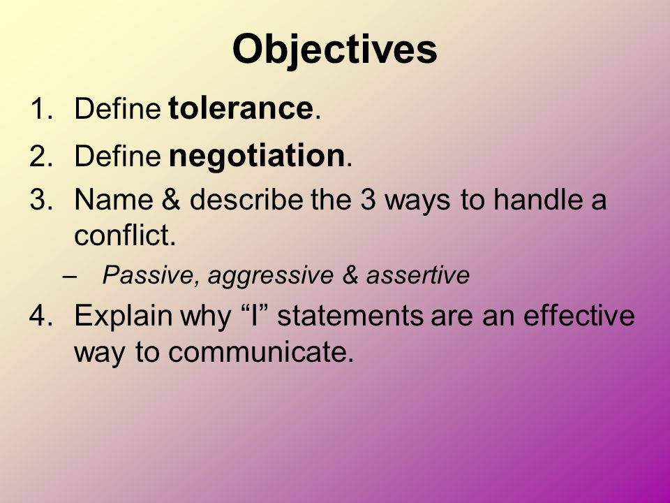 Objectives 1.Define tolerance. 2.Define negotiation. 3.Name & describe the 3 ways to handle a conflict. –Passive, aggressive & assertive 4.Explain why