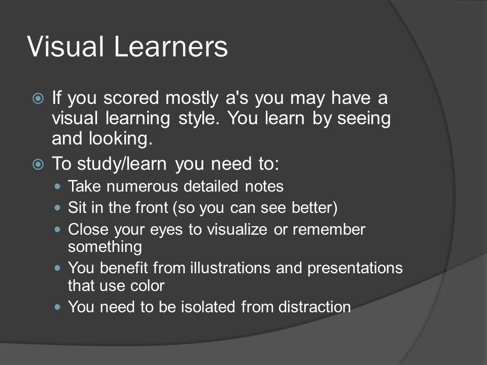 Visual Learners  If you scored mostly a s you may have a visual learning style.