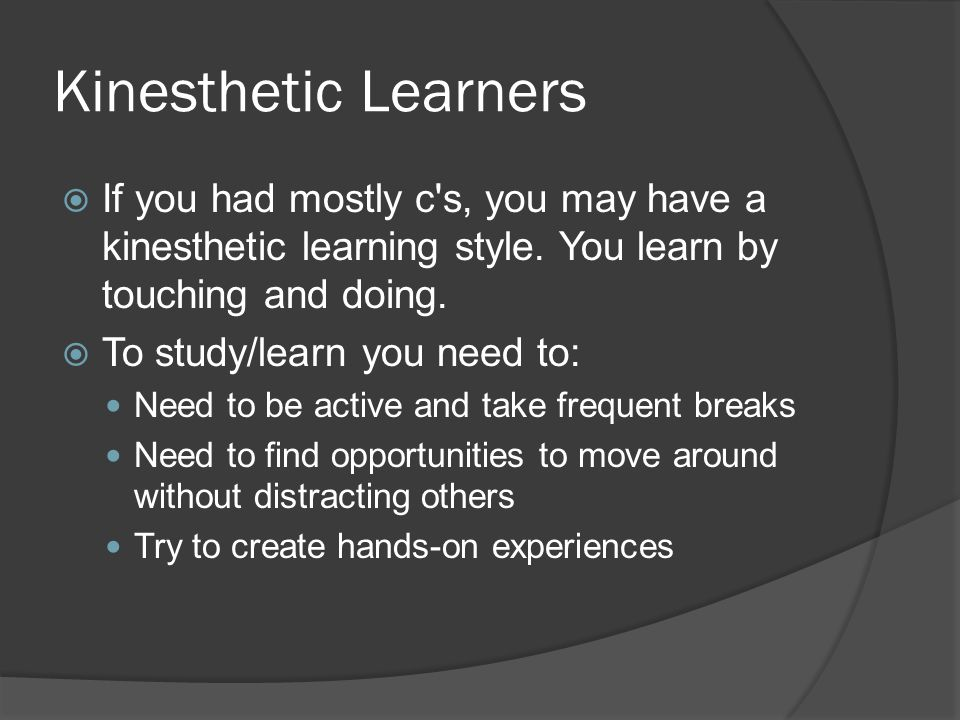 Kinesthetic Learners  If you had mostly c s, you may have a kinesthetic learning style.