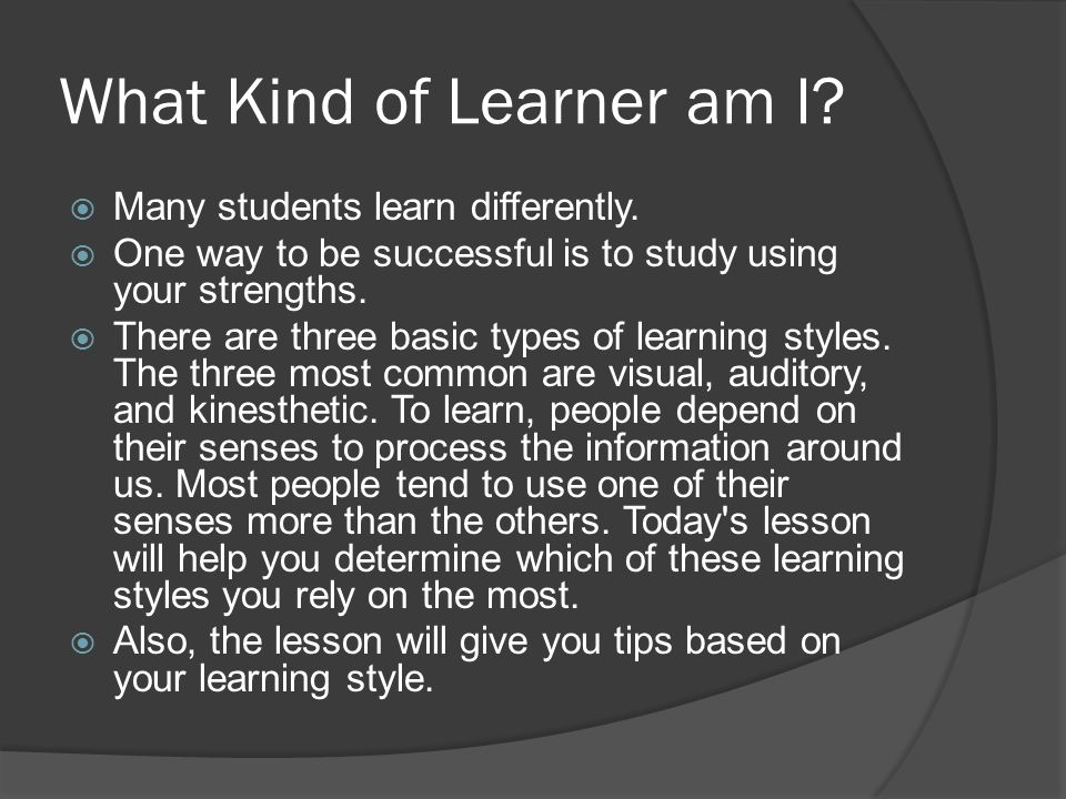 What Kind of Learner am I. Many students learn differently.