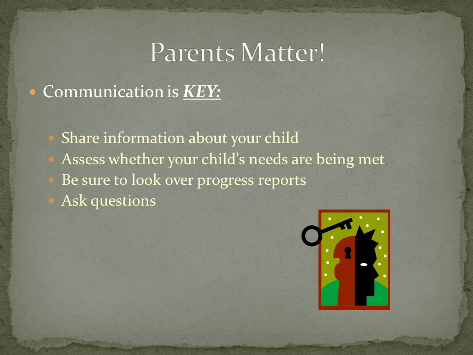 Communication is KEY: Share information about your child Assess whether your child's needs are being met Be sure to look over progress reports Ask questions