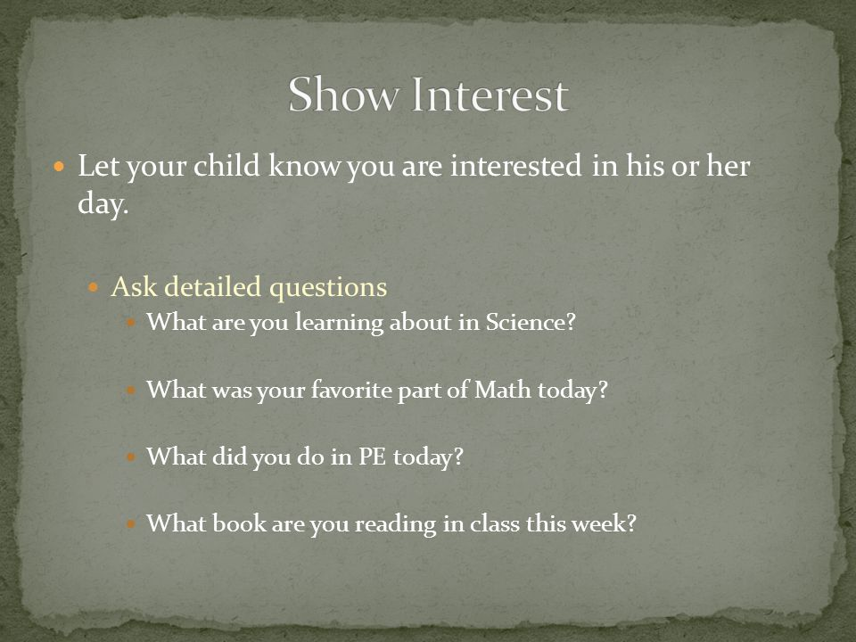 Let your child know you are interested in his or her day.