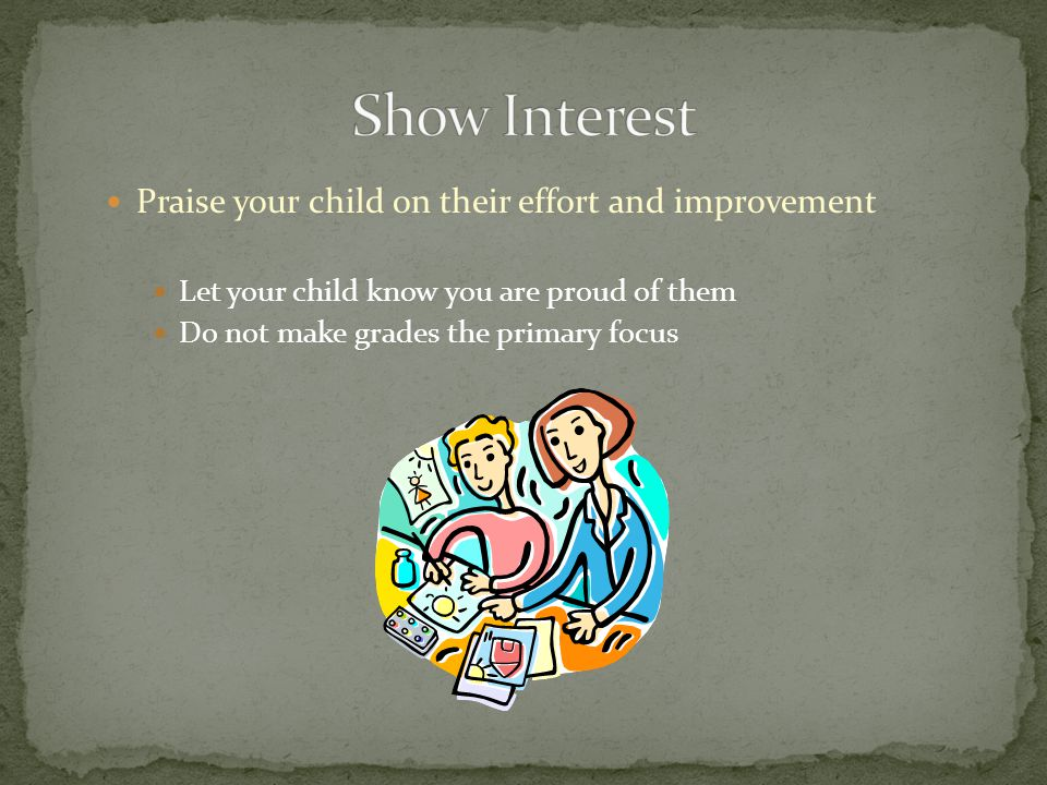 Praise your child on their effort and improvement Let your child know you are proud of them Do not make grades the primary focus