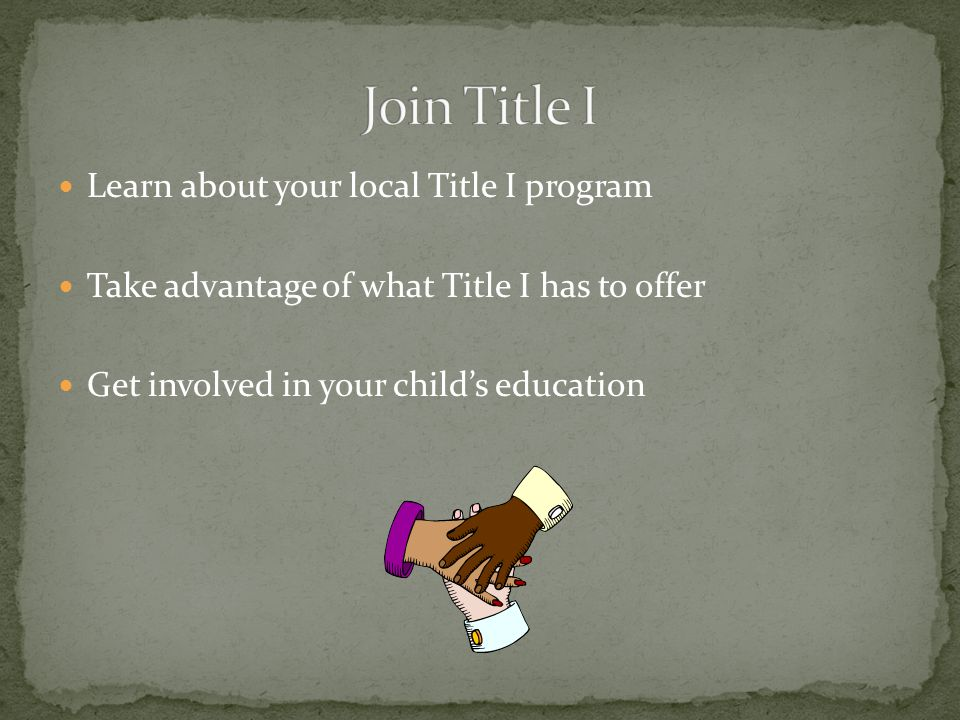 Learn about your local Title I program Take advantage of what Title I has to offer Get involved in your child's education