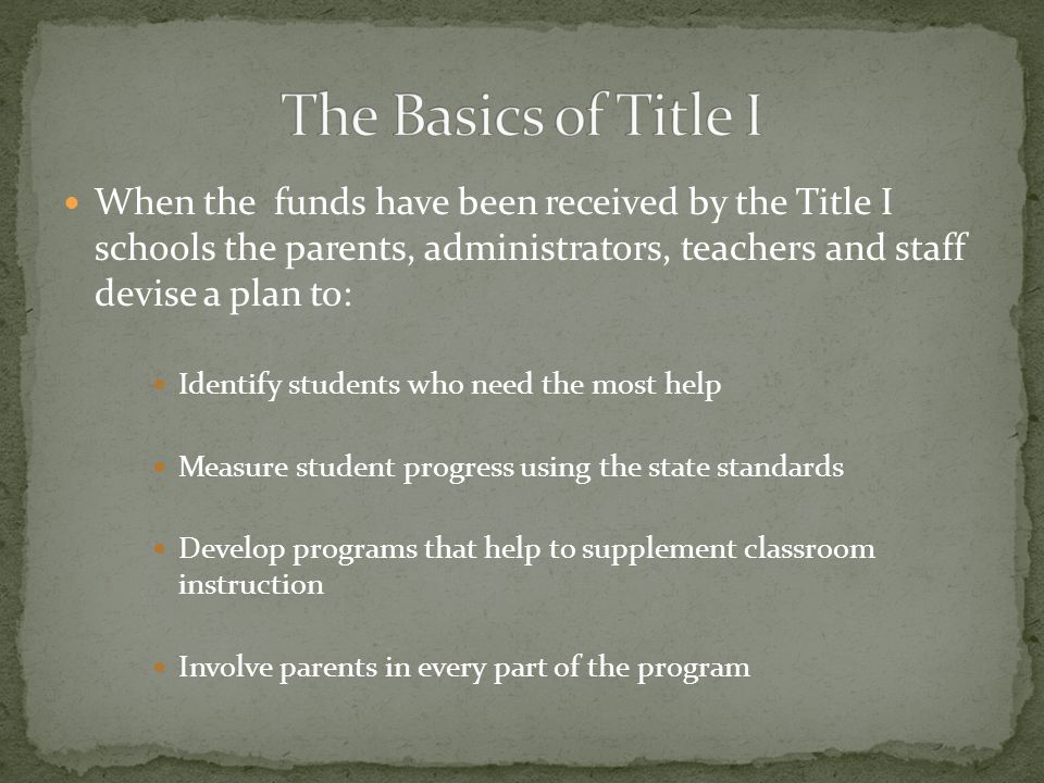 When the funds have been received by the Title I schools the parents, administrators, teachers and staff devise a plan to: Identify students who need the most help Measure student progress using the state standards Develop programs that help to supplement classroom instruction Involve parents in every part of the program