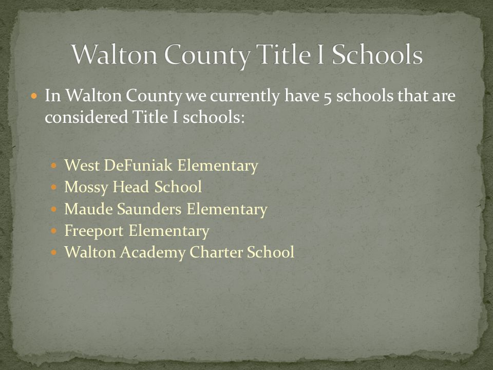 In Walton County we currently have 5 schools that are considered Title I schools: West DeFuniak Elementary Mossy Head School Maude Saunders Elementary Freeport Elementary Walton Academy Charter School
