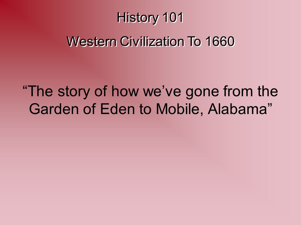 History 101 Western Civilization To 1660 History 101 Western Civilization To 1660 The story of how we've gone from the Garden of Eden to Mobile, Alabama