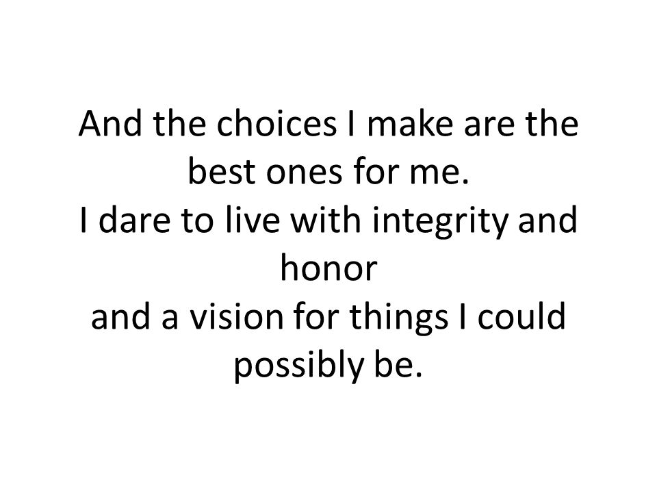 And the choices I make are the best ones for me. I dare to live with integrity and honor and a vision for things I could possibly be.
