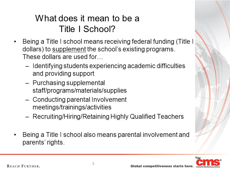 5 What does it mean to be a Title I School? Being a Title I school means receiving federal funding (Title I dollars) to supplement the school's existi