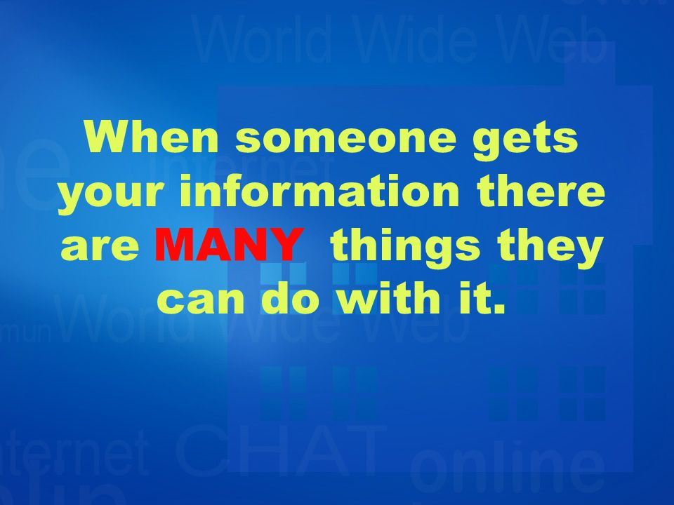 When someone gets your information there arethings they can do with it. MANY