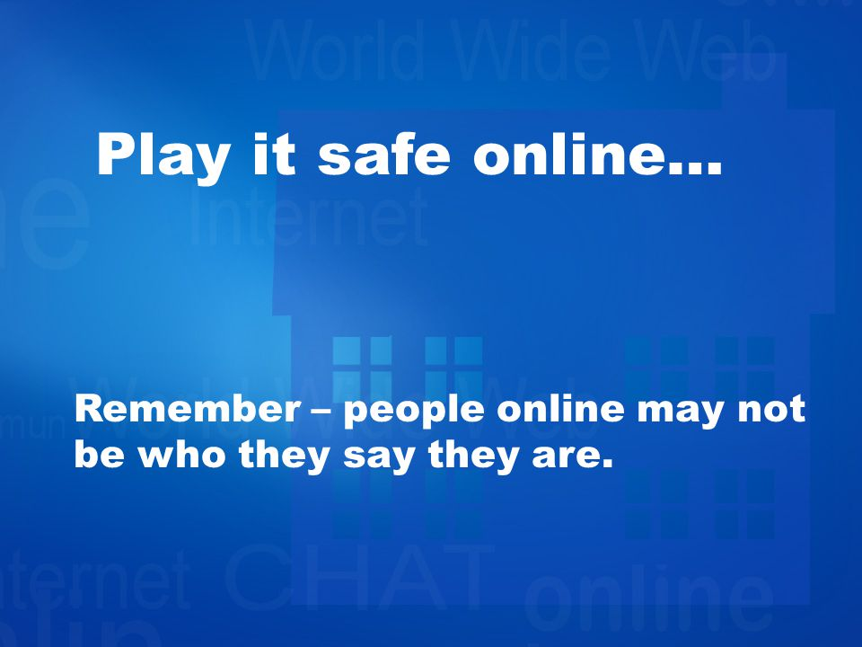 Play it safe online… Remember – people online may not be who they say they are.