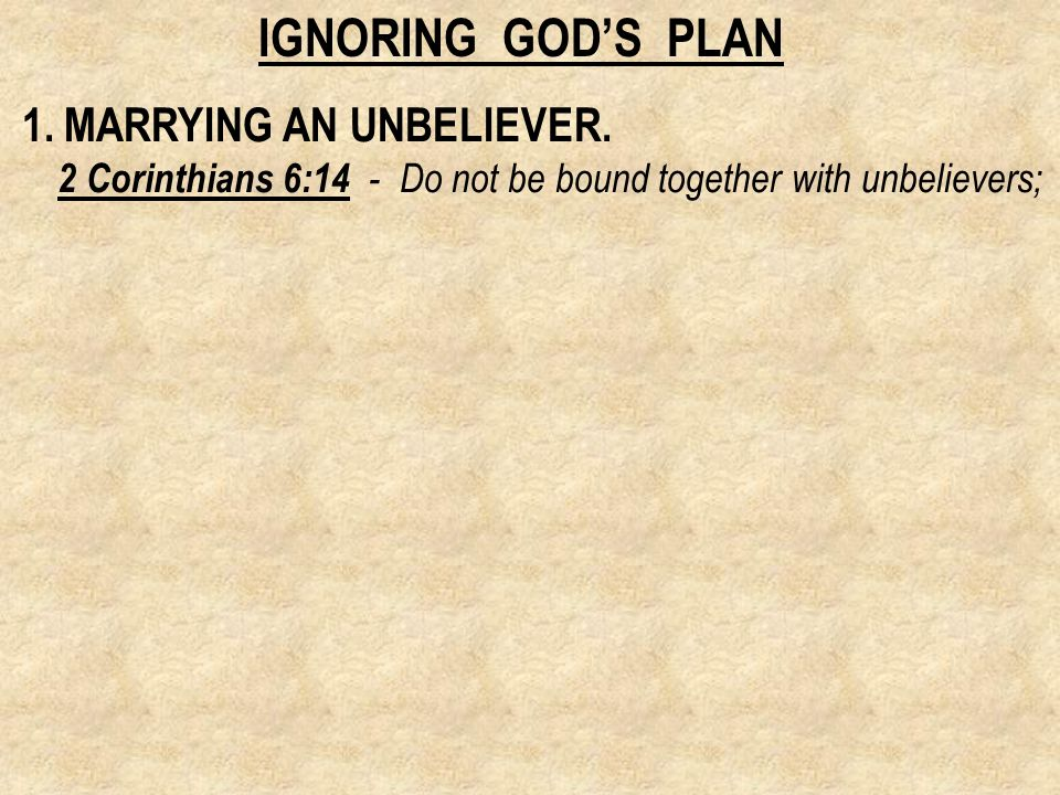 1. MARRYING AN UNBELIEVER. 2 Corinthians 6:14 - Do not be bound together with unbelievers;