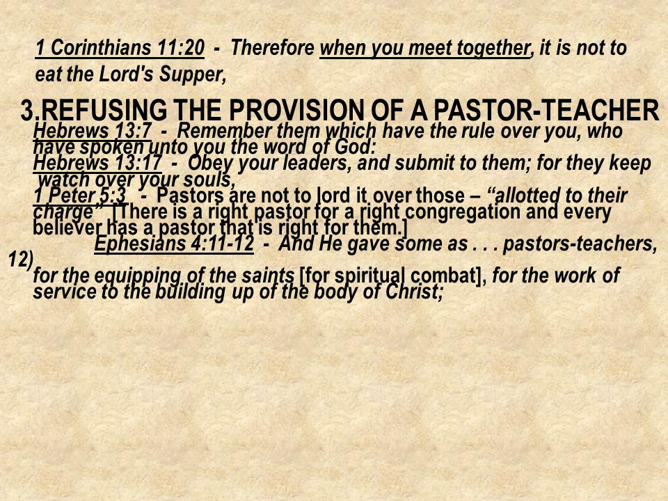 3.REFUSING THE PROVISION OF A PASTOR-TEACHER Hebrews 13:7 - Remember them which have the rule over you, who have spoken unto you the word of God: Hebrews 13:17 - Obey your leaders, and submit to them; for they keep watch over your souls, 1 Peter 5:3 - Pastors are not to lord it over those – allotted to their charge [There is a right pastor for a right congregation and every believer has a pastor that is right for them.] Ephesians 4:11-12 - And He gave some as...