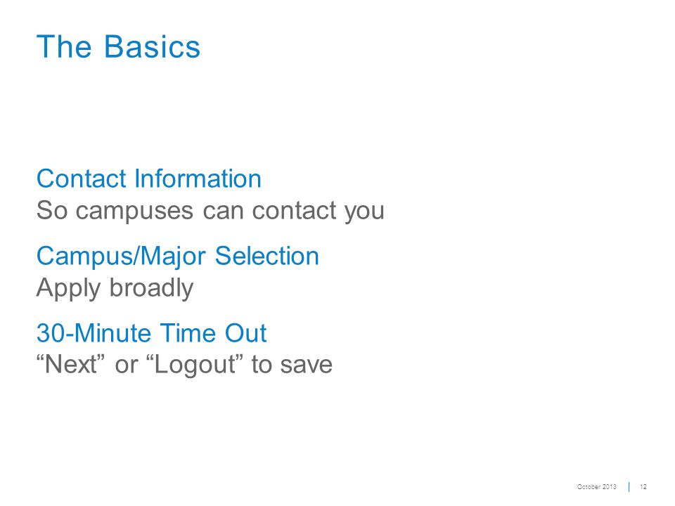 "12 The Basics Contact Information So campuses can contact you Campus/Major Selection Apply broadly 30-Minute Time Out ""Next"" or ""Logout"" to save Octob"