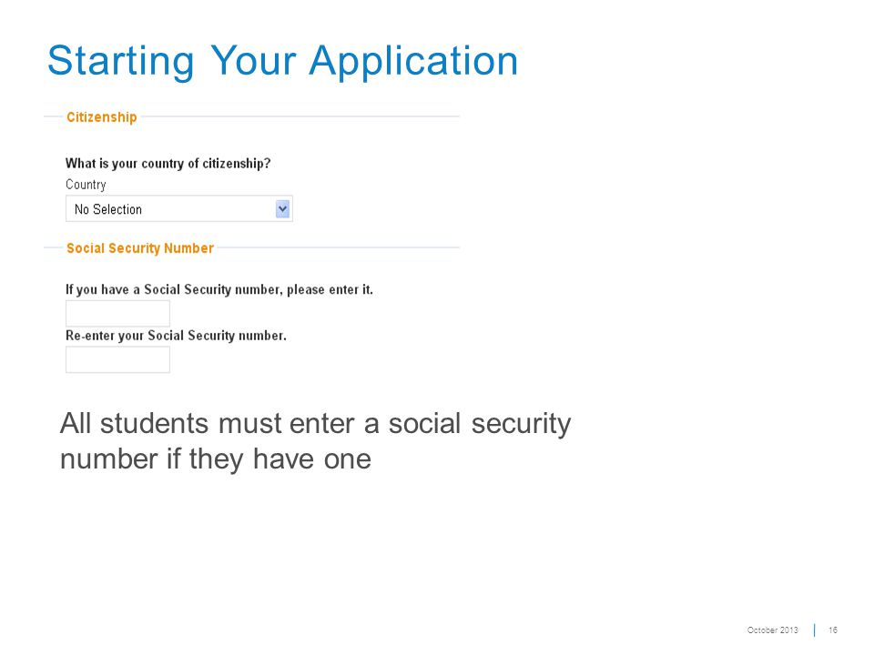 16 Starting Your Application All students must enter a social security number if they have one October 2013