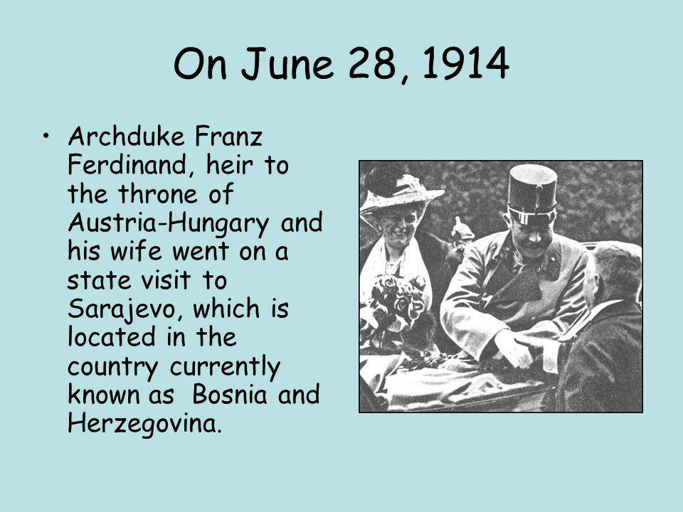 On June 28, 1914 Archduke Franz Ferdinand, heir to the throne of Austria-Hungary and his wife went on a state visit to Sarajevo, which is located in the country currently known as Bosnia and Herzegovina.