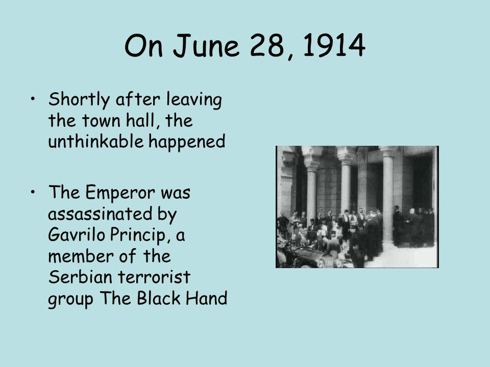 On June 28, 1914 Shortly after leaving the town hall, the unthinkable happened The Emperor was assassinated by Gavrilo Princip, a member of the Serbia