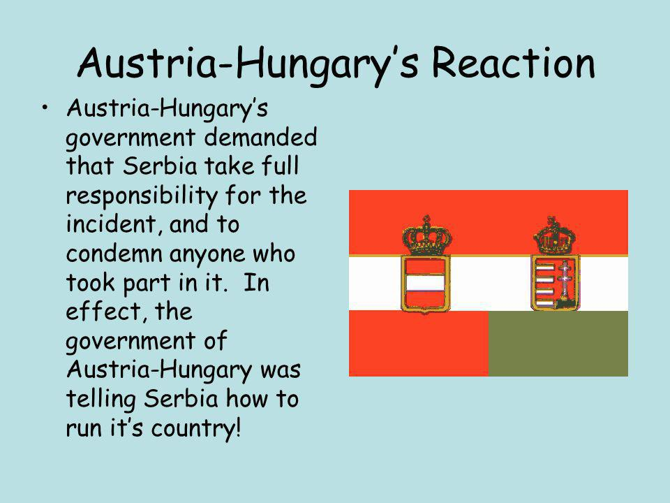 Austria-Hungary's Reaction Austria-Hungary's government demanded that Serbia take full responsibility for the incident, and to condemn anyone who took part in it.