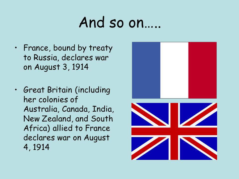 And so on….. France, bound by treaty to Russia, declares war on August 3, 1914 Great Britain (including her colonies of Australia, Canada, India, New