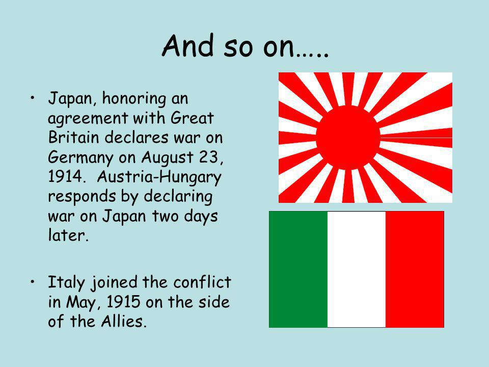 And so on….. Japan, honoring an agreement with Great Britain declares war on Germany on August 23, 1914. Austria-Hungary responds by declaring war on