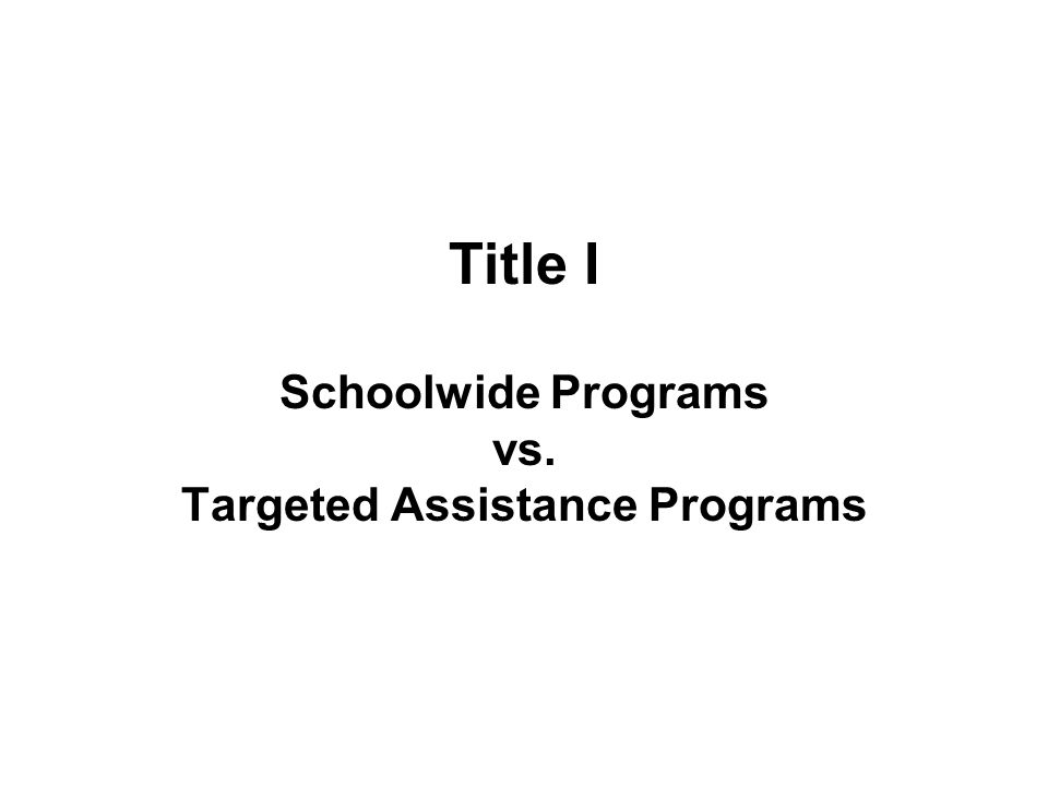 Title I Schoolwide Programs vs. Targeted Assistance Programs